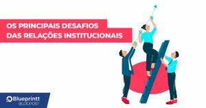 Desafios das Relações Institucionais